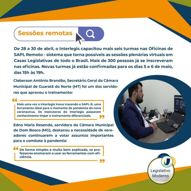"""Sessões remotas  De 28 a 30 de abril, o Interlegis capacitou mais seis turmas nas Oficinas de SAPL Remoto - sistema que torna possíveis as sessões plenárias virtuais em Casas Legislativas de todo o Brasil. Mais de 300 pessoas já se inscreveram nas oficinas. Novas turmas já estão confirmadas para os dias 5 e 6 de maio, das 15h às 19h.   Cleberson Antônio Brandão, Secretário Geral da Câmara Municipal de Guaratã do Norte (MT) foi um dos servidores que aprovou o treinamento:  Mais uma vez o Interlegis inova trazendo o SAPL-R, uma ferramenta ideal para o momento de pandemia do novo coronavírus. Os instrutores do Interlegis passaram conhecimento ímpar e treinamento diferenciado. Edna Maria Resende, servidora da Câmara Municipal de Dom Bosco (MG), destacou a necessidade de vereadores continuarem a votar assuntos importantes para o combate à pandemia.  - De forma simples e muito bem explicada, os professores ensinaram a usar as ferramentas com eficiência""""."""