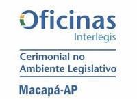 Macapá recebe Oficina Interlegis de Cerimonial no Ambiente Legislativo